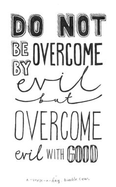 A friend used to remind me that the number one goal in dealing with difficult people or circumstances is this: Don't become what you hate. He wasn't talking about hating the person, but he meant that we don't want to become evil, wicked, petty, and sinful in our actions and motivations. We don't overcome the Devil by underhanded and dishonorable means. We overcome evil, we drive it back into the abyss, by doing what is right and filling our hearts and lives with goodness. romans, overcoming hate, friends, roman 1221, quotes about wicked people, inspir, overcom evil, quotes about people you hate