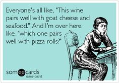 Everyone's all like, 'This wine pairs well with goat cheese and seafood.' And I'm over here like, 'which one pairs well with pizza rolls?'