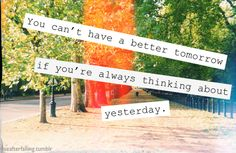 You can't have a better tomorrow if you're always thinking about yesterday #ThinkPositive