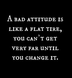 A bad attitude is like a flat tire. You can`t go anywhere until you change it.