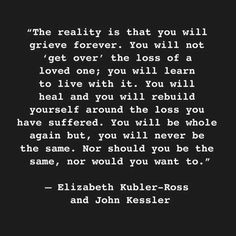 The reality is that you will grieve forever. You will not get over the loss of a loved one..