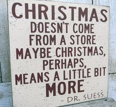 Christmas doesn't come from a store - Dr, Seuss  Good reminder that there is more to Christmas then gifts :)
