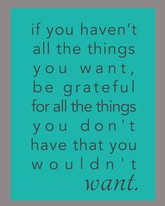 so true.. be thankful for what you DON'T have