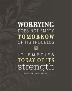 Matthew 6:34-Therefore do not worry about tomorrow, for tomorrow will worry about itself. Each day has enough trouble of its own.