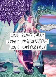 quotes - live beautifully, dream passionately, love completely