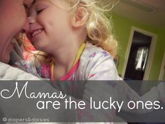 """Mamas are the lucky ones-- """"Even if we are going entirely insane, are utterly exhausted, and losing pieces of ourselves along the way, I can almost guarantee that both you and I would choose this life over and over and over again. We would never stop choosing this life. We would never trade places.    We are the lucky ones--sticky faces, dirty fingernails, peanut butter sandwiches and all. """""""
