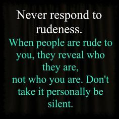 Never respond to rudeness. #life #quote #rude
