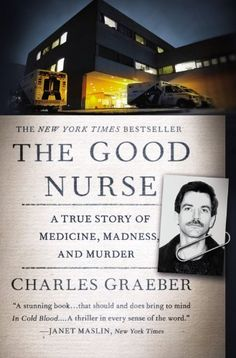 The Good Nurse: A True Story of Medicine, Madness, and Murder by Charles Graeber