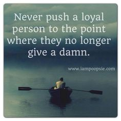 Never push a loyal person ...unfortunately those who do, never seem to realize what they are doing until it's too late or they just don't care