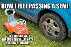 How I feel passing a semi...hahaha