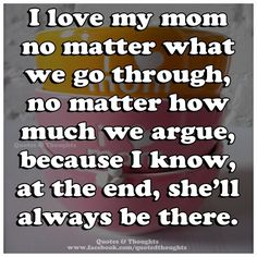 I love my mom no matter what we go through, no matter how much we argue, because I know, at the end, she'll always be there.