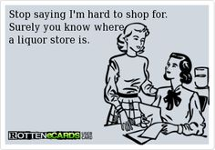 Stop saying I'm hard to shop for.  Surely you know where  a liquor store is. Lol