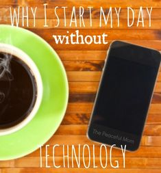 Why I Start My Day WITHOUT Technology (and maybe you should too) - The Peaceful Mom  #organize  #LiveBetter