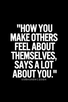 How you make others feel about themselves, says a lot about you.  So true!