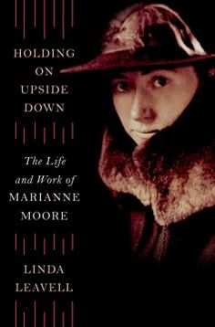 Holding on upside down : the life and work of Marianne Moore - A portrait of the modernist poet goes beyond popularized depictions to reveal her passionate and canny nature as well as her struggles between her devotion to family and desire for freedom.