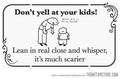Don't yell at your kids!  Lean in real close and whisper, it's much scarier.