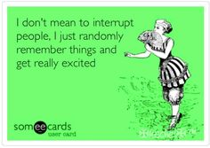 I don't mean to interrupt people, I just randomly remember things and get really excited.  -Sorry everyone!