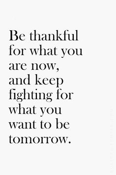 Be thankful for what you are now, and lee fighting for what you want to be tomorrow.