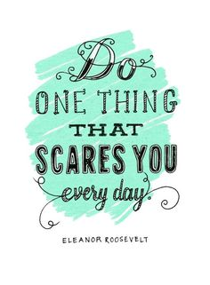 Do one thing that scares you every day ~ Eleanor Roosevelt