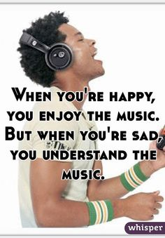 When you're happy, you enjoy the music. But when you're sad, you understand the music.