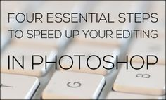 Four Essential Steps to Speed Up Your Editing in Photoshop.  If you think editing in Photoshop takes too much time, try these 4 tips to make editing faster.  Learn how to customize keyboard shortcuts, remove annoying messages in actions, and and speed up your editing now!    Since you'll have so much free time, you can make sure to RE-PIN this post to help others save time too :)