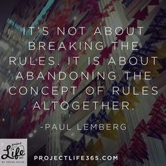 It's not about breaking the rules, it is about abandoning the concept of rules altogether. Paul Lemberg Inspirational Quotes - Project Life 365.