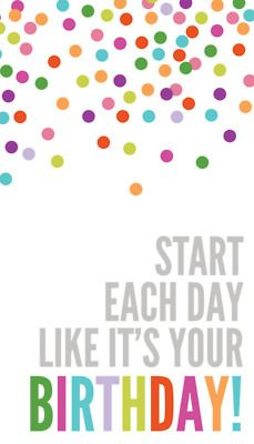 START EACH DAY LIKE ITS YOUR BIRTHDAY!