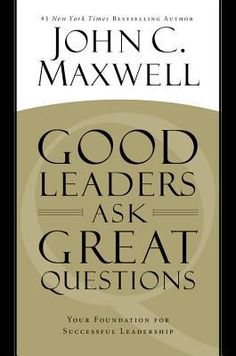 Good Leaders Ask Great Questions : Your Foundation for Successful Leadership by John C. Maxwell (Hardcover): Booksamillion.com: Books