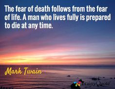 The fear of death follows from the fear of life. A man who lives fully is prepared to die at any time. / Mark Twain