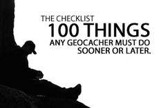 The Checklist: 100 Things Any Geocacher Must Do Sooner Or Later - Love this list! Only have 48.