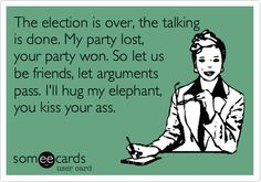 the election is over, the talking is done. my party lost, your party won. so let us be friends, let arguments pass. i'll hug my elephant, you kiss your ass.