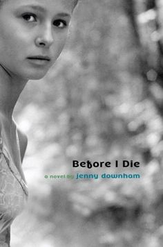"""Before I Die by Jenny Downham  Four years after being diagnosed with leukemia, British teenager Tessa, 16, knows she has almost no time left. """"I want to live before I die,"""" she says, rushing to pack in the things on her to-do list, including sex, drugs, breaking the law, driving, bringing her parents back together, and fame (sort of)."""