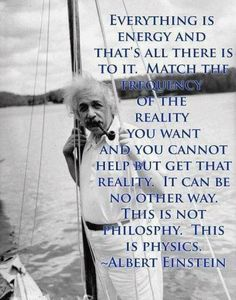 Everything is energy and that is just all there is to it.  Match the frequency of the reality you want and you cannot help but to get that reality.  It can be no other way.  This is not philosophy.  This is physics.  Albert Einstein