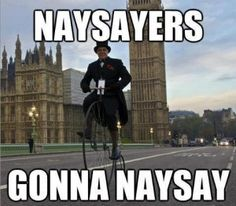Haters gonna hate, naysayers gonna naysay