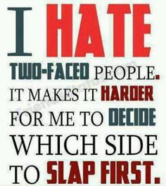 I love two faced people. That call you horrible things but still like to follow you.