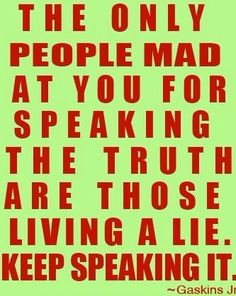 The only people mad at your for speaking the truth are those living a lie. Keep speaking the it.