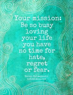 """""""Be so busy loving your life..."""""""