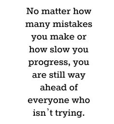 No matter how many mistakes you make or how slow you progress, you are still way ahead of everyone who isn`t trying.