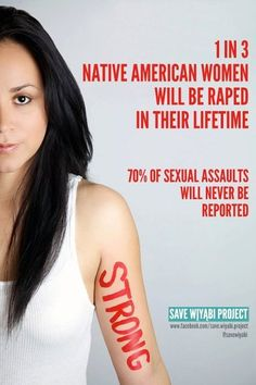 1 in 3 Native American women will be raped in their lifetime. 70 percent of sexual assaults will never be reported.