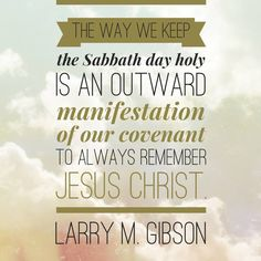 .....the way we keep the Sabbath day holy is an outward manifestation of our covenant to always remember Jesus Christ.....