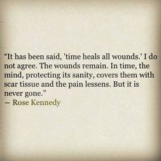 """""""It has been said, 'time heals all wounds.' I do not agree. The wounds remain. In time, the mind, protecting its sanity, covers them with scar tissue and the pain lessens. But it is never gone."""""""