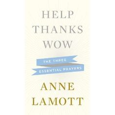 Help, Thanks, Wow: The Three Essential Prayers (by Anne Lamott, one of my favorite authors