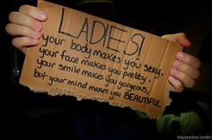 Ladies! Your body makes you sexy. Your face makes you pretty. Your smile makes you gorgeous. But your mind makes you BEAUTIFUL!