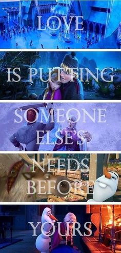 Love is putting someone else's needs before yours. This is something everybody should live by. Love the frozen pictures behind it.