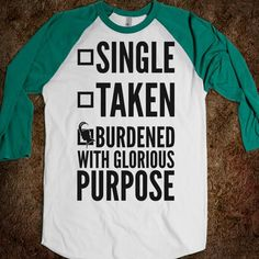 Are You Single, Taken, Or Burdened With Glorious Purpose? [T-Shirt] - Fashionably Geek