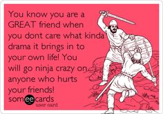 You know you are a GREAT friend when you dont care what kinda drama it brings in to your own life! You will go ninja crazy on anyone.