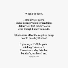 When I'm upset I shut myself down I have no motivation for anything I tell myself that nobody cares even though I know some do I think about all the negative things I could possibly think about I give myself all the pain thinking I deserve it I'm not sure why I do that but that's just how I am