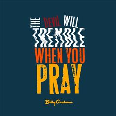 """The devil will tremble when you pray."" -Billy Graham"