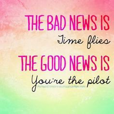 I have bad news and good news. Time flies but you're the pilot. #quote #positive #life #motivation #time