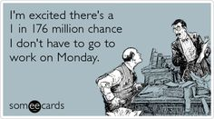 I'm excited there's a 1 in 176 million chance I don't have to go to work on Monday.